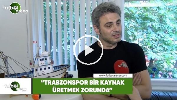 """Olcay Çakır: """"Trabzonspor bir kaynak üretmek zorunda"""""""