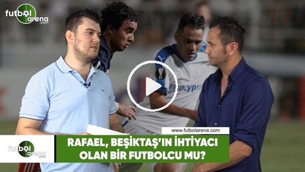Rafael, Beşiktaş'ın ihtiyacı olan bir futbolcu mu?