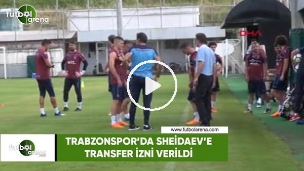 Trabzonspor'da Sheidaev'e transfer izni verildi