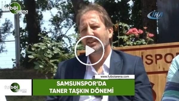 'Samsunspor'da Taner Taşkın dönemi