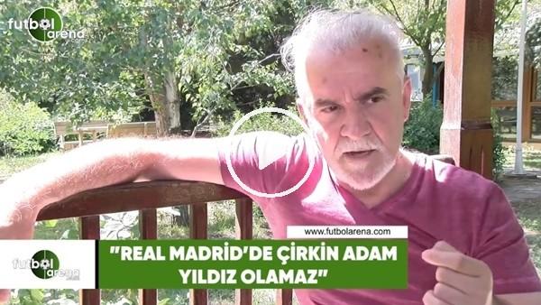 """Turgay Demir: """"Real Madrid'de çirkin adam yıldızı olamaz"""""""