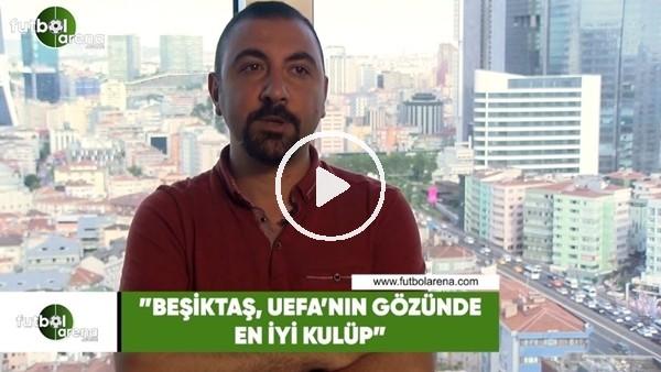 """Kerem Akbaş: """"Beşiktaş, UEFA'nın gözünde en iyi kulüp"""""""