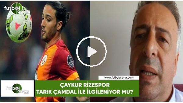 Çaykur Rizespor, Tarık Çamdal ile ilgileniyor mu?