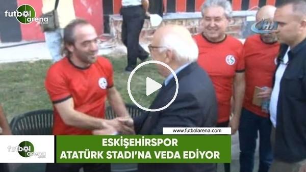 Eskişehir, Atatürk Stadı'na veda ediliyor