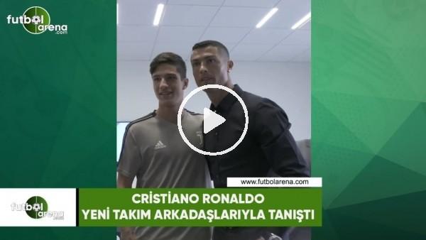 Cristino Ronaldo yeni takım arkadaşlarıyla tanıştı