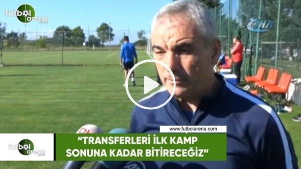 """Rıza Çalımbay: """"Transferleri ilk kamp sonuna kadar bitireceğiz"""""""