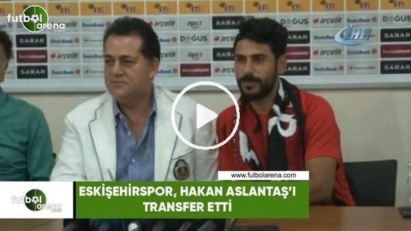 Eskişehirspor, Hakan Aslantaş'ı transfer etti