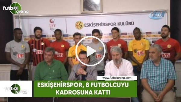 'Eskişehirspor, 8 futbolcuyu kadrosuna kattı