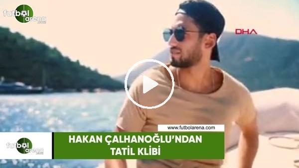 'Hakan Çalhanoğlu'ndan tatil klibi