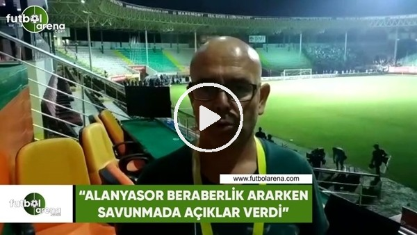 """'Ercan Yıldırım: """"Alanyaspor beraberlik ararken savunmada açıklar verdi"""""""