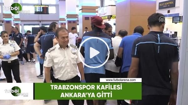 'Trabzonspor kafilesi Ankara'ya gitti