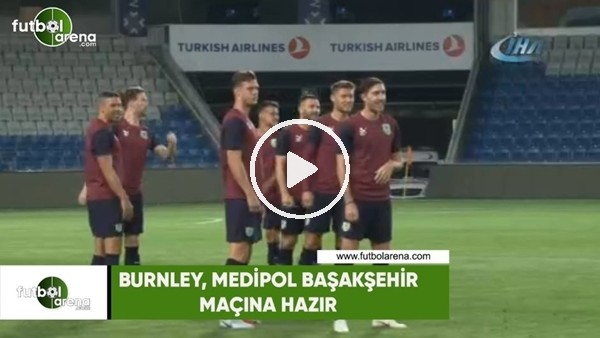 Burnley, Medipol Başakşehir maçına hazır