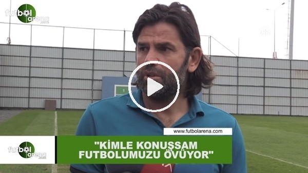 """İbrahim Üzülmez: """"Kimle konuşsam futbolumuzu övüyor"""""""