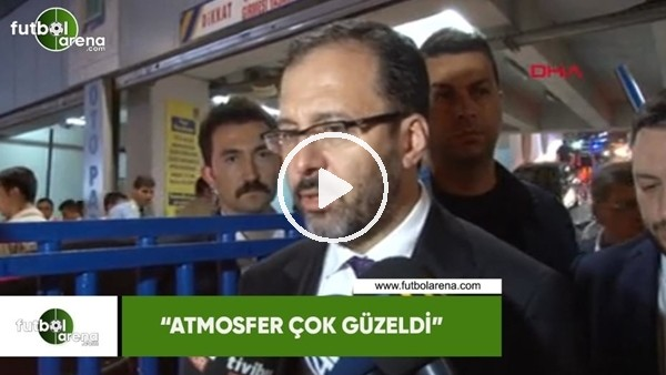 """Spor Bakanı Mehmet Kasapoğlu: """"Atmosfer çok güzeldi"""""""