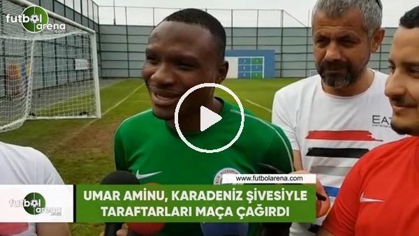 Umar Aminu, Karadeniz şivesiyle taraftarları maça çağırdı