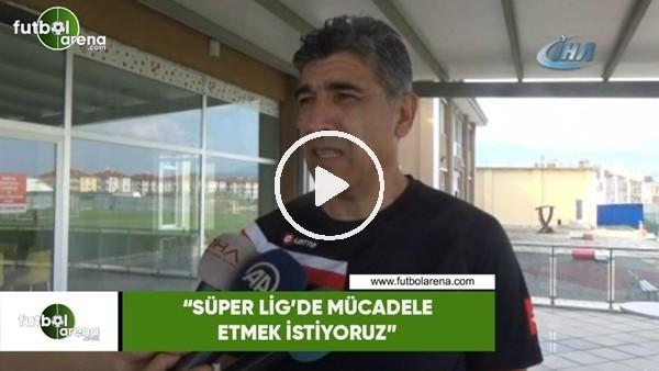 """'Sait Karafırtınalar: """"Süper Lig'de mücadele etmek istiyoruz"""""""