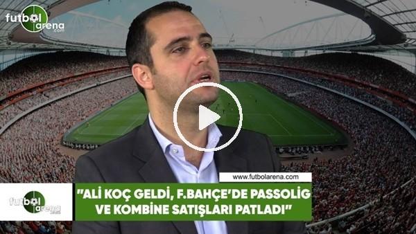 """Ceyhun Kazancı: """"Ali Koç geldi Fenerbahçe'de Passolig ve kombine satışları patladı"""""""