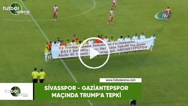 'Sivasspor - Gaziantepspor maçında Trump'a tepki
