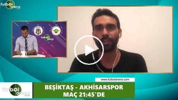 Cenk Özcan'dan Beşiktaş - Akhisarspor maçı öncesi değerlerdirmeler