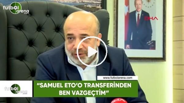 """'Murat Sancak: """"Samuel Eto'o transferinden ben vazgeçtim"""""""
