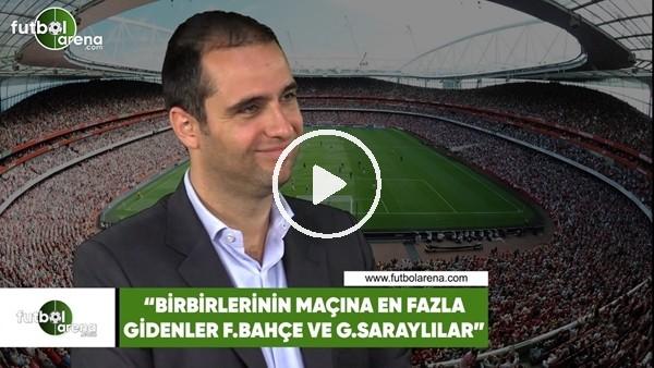 """Ceyhun Kazancı: """"Birbirlerinin maçına en fazla gidenler Fenerbahçe ve Galatasaraylılar"""""""