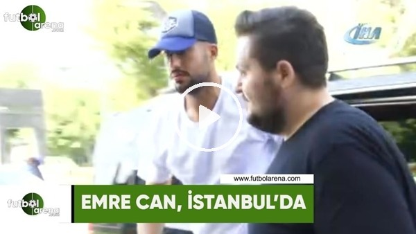 Emre Can, İstanbul'da!