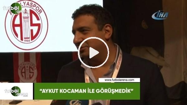 """'Ali Şafak Öztürk: """"Aykut Kocaman ile görüşmedik"""""""