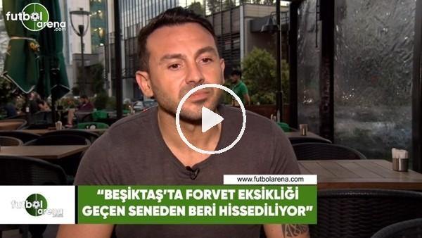 """'Ahmet Dursun: """"Beşiktaş'ta forvet eksikliği geçen seneden beri hissediliyor"""""""