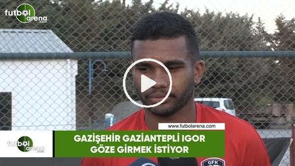 'Gazişehir Gaziantepli Igor, göze girmek istiyor