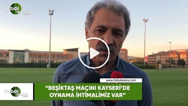 """'Erol Bedir: """"Beşiktaş maçını Kayseri'de oynama ihtimalimiz var"""""""