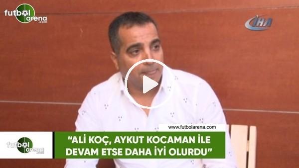 """'Erkan Avseren: """"Ali Koç, Aykut Kocaman ile devam etse daha iyi olurdu"""""""
