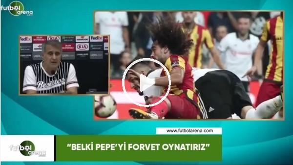"""Şenol Güneş: """"Belki Pepe'yi forvet oynatırız"""""""