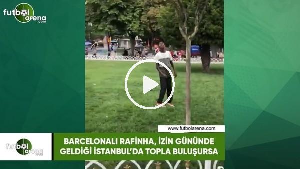 'Rafinha, izin gününde geldiği İstanbul'da topla buluşursa..