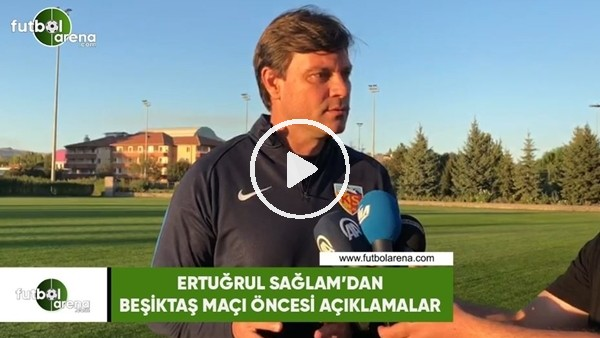 'Ertuğrul Sağlam'dan Beşiktaş maçı öncesi açıklamalar