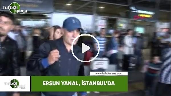 'Ersun Yanal, İstanbul'a geldi