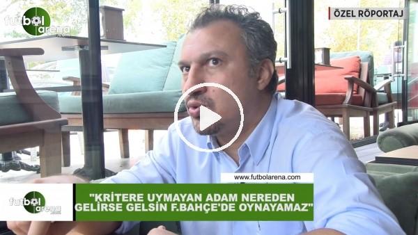 """'Kemalettin Şentürk: """"Kritere uymayan adam nereden gelirse gelsin Fenerbahçe'de oynayamaz"""""""