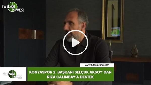 'Konyaspor 2. Başkanı Selçuk Aksoy'dan Rıza Çalımbay'a destek