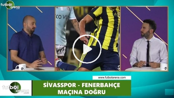 'FutbolArena TV'de Sivasspor - Fenerbahçe maçına doğru.