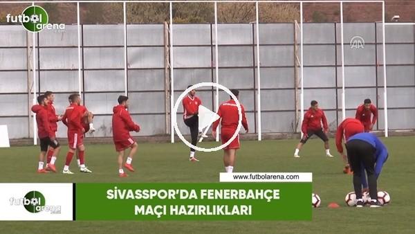 'Sivasspor'da Fenerbahçe maçı hazırlıkları
