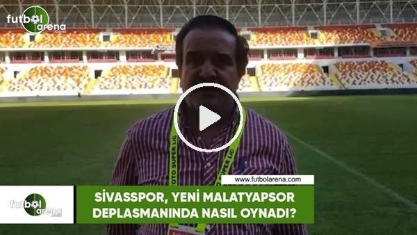 'Sivasspor, Yeni Malatyaspor deplasmanında nasıl oynadı?