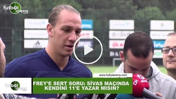 """'Frey'e sert soru: """"Sivasspor maçında kendini 11'e yazar mısın?"""""""
