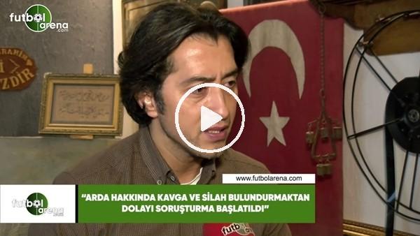 """'Emrulah Erdinç: """"Arda Turan hakkında kavga ve silah bulundurmaktan soruşturma başlatıldı"""""""