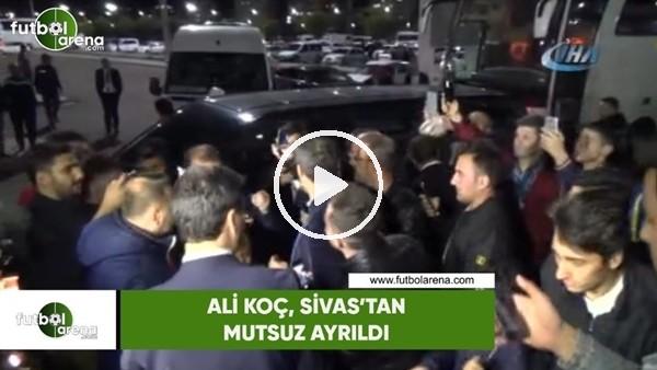 'Ali Koç, Sivas'tan mutsuz ayrıldı
