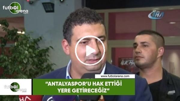 """'Ali Şafak Öztürk: """"Antalyaspor'u hak ettiği yere götüreceğiz"""""""