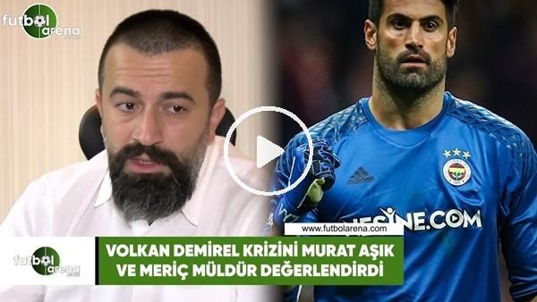 'Volkan Demirel krizini Meriç Müldür ve Murat Aşık değerlendirdi.