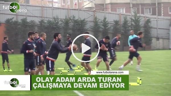 'Olay adam Arda Turan çalışmaya devam ediyor