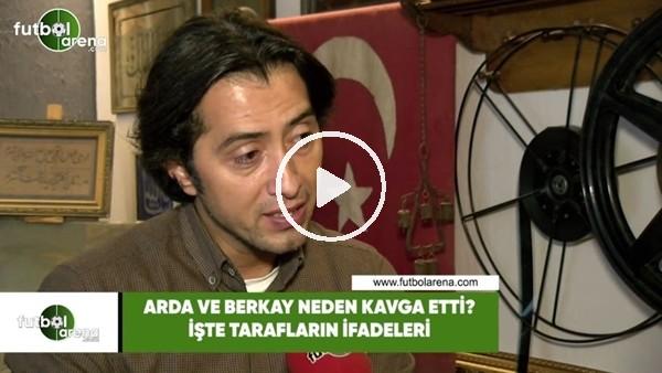 'Arda Turan ve Berkay neden kavga etti? İşte tarafların ifadeleri...