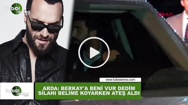 """'Arda Turan: """"Berkay'a beni vur dedim silahı belime koyarken ateş aldı"""""""