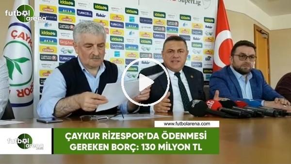'Çaykur Rizespor'da ödenmesi gereken borç: 130 milyon TL