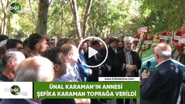 'Ünal Karaman'ın annesi Şefika Karaman toprağa verildi